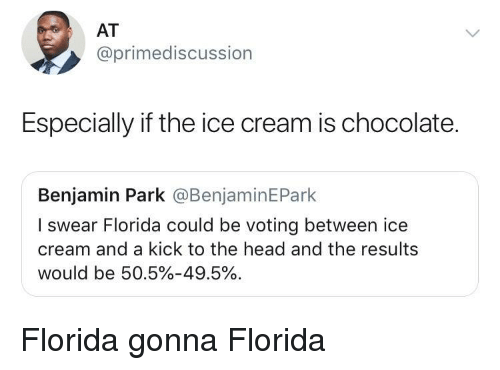 Head, Chocolate, and Florida: AT  @primediscussion  Especially if the ice cream is chocolate.  Benjamin Park @BenjaminEPark  I swear Florida could be voting between ice  cream and a kick to the head and the results  would be 50.5%-49.5%. Florida gonna Florida