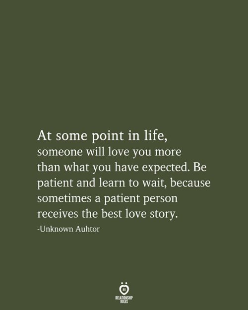Life, Love, and Best: At some point in life,  someone will love you more  than what you have expected. Be  patient and learn to wait, because  sometimes a patient person  receives the best love story.  -Unknown Auhtor  RELATIONSHIP  RULES