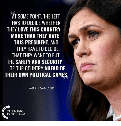 Love, Memes, and Games: AT SOME POINT, THE LEFT  HAS TO DECIDE WHETHER  THEY LOVE THIS COUNTRY  MORE THAN THEY HATE  THIS PRESIDENT, AND  THEY HAVE TO DECIDE  THAT THEY WANT TO PUT  THE SAFETY AND SECURITY  OF OUR COUNTRY AHEAD OF  THEIR OWN POLITICAL GAMES  SARAH SANDERS  TURNING  POINT USA