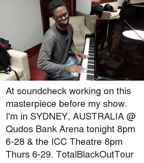 icc: At soundcheck working on this masterpiece before my show. I'm in SYDNEY, AUSTRALIA @ Qudos Bank Arena tonight 8pm 6-28 & the ICC Theatre 8pm Thurs 6-29. TotalBlackOutTour