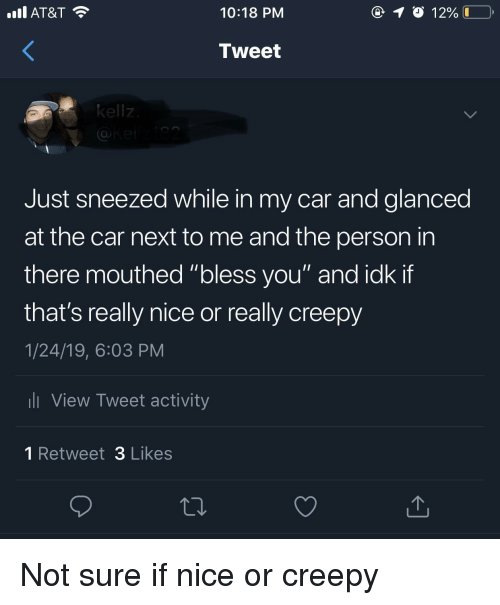 """Creepy, At&t, and Nice: AT&T  10:18 PM  Tweet  kellz  Just sneezed while in my car and glanced  at the car next to me and the person in  there mouthed """"bless you"""" and idk if  that's really nice or really creepy  1/24/19, 6:03 PM  l View Tweet activity  1 Retweet 3 Likes Not sure if nice or creepy"""
