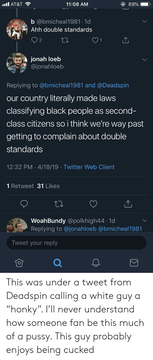 """Pussy, Twitter, and At&t: AT&T  11:08 AM  89%  b @bmicheal1981 1d  Ahh double standards  jonah loeb  @jonahloeb  Replying to @bmicheal1981 and @Deadspin  our country literally made laws  classifying black people as second-  class citizens so i think we're way past  getting to complain about double  standards  12:32 PM 4/19/19 Twitter Web Client  1 Retweet 31 Likes  WoahBundy @polkhigh44 1d  Replving to @jonahloeb @bmicheal1981  Tweet your reply This was under a tweet from Deadspin calling a white guy a """"honky"""". I'll never understand how someone fan be this much of a pussy. This guy probably enjoys being cucked"""