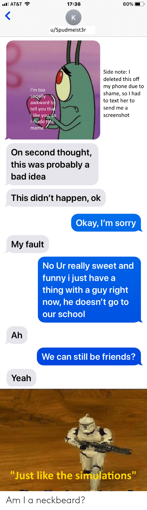 """Bad, Friends, and Funny: AT&T  17:36  60%  K  u/Spudmeist3r  Side note: I  deleted this off  my phone due to  shame, so I had  I'm too  secially  awkward to  tell you that  like you, so  Tmade this  to text her to  send me a  screenshot  meme  On second thought,  this was probably a  bad idea  This didn't happen, ok  Okay, I'm sorry  My fault  No Ur really sweet and  funny i just have a  thing with a guy right  now,he doesn't go to  our school  Ah  We can still be friends?  Yeah  """"Just like the simulations""""  11 Am I a neckbeard?"""