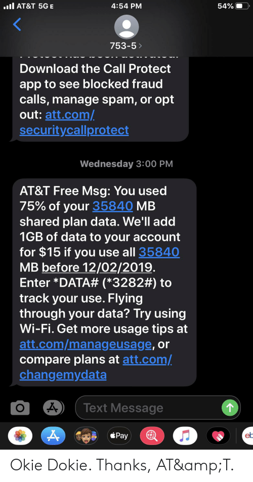 Flying Through: . AT&T 5GE  54%  4:54 PM  753-5>  Download the Call Protect  app to see blocked fraud  calls,manage spam, or opt  out: att.com  security callprotect  Wednesday 3:00 PM  AT&T Free Msg: You used  75% of your 35840 MB  shared plan data. We'll add  1GB of data to your account  for $15 if you  MB before 12/02/2019.  Enter *DATA# (*3282#) to  track your use. Flying  through your data? Try using  Wi-Fi. Get more usage tips at  att.com/manageusage, or  compare plans at att.com/  changemydata  use all 35840  Text Message  Pay  el Okie Dokie. Thanks, AT&T.