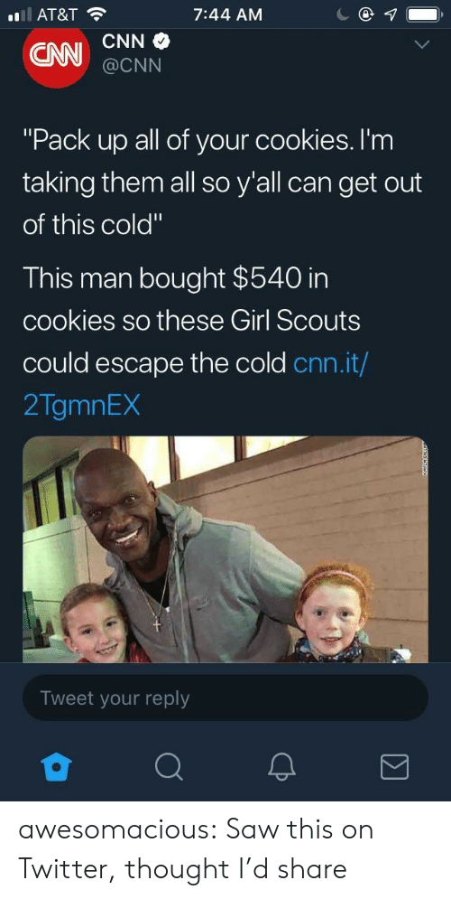"cnn.com, Cookies, and Girl Scouts: AT&T  7:44 AM  @CNN  ""Pack up all of your cookies. I'm  taking them all so y'all can get out  of this cold""  This man bought $540 in  cookies so these Girl Scouts  could escape the cold cnn.it/  2TgmnEX  Tweet your reply awesomacious:  Saw this on Twitter, thought I'd share"