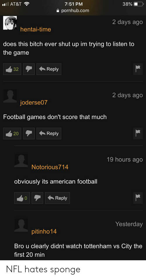 Bitch, Football, and Hentai: AT&T  7:51 PM  38%  pornhub.com  2 days ago  hentai-time  does this bitch ever shut up im trying to listen to  the game  Reply  32  2 days ago  joderse07  Football games don't score that much  Reply  20  19 hours ago  Notorious714  obviously its american footbal  Reply  Yesterday  pitinho14  Bro u clearly didnt watch tottenham vs  City the  first 20 min NFL hates sponge