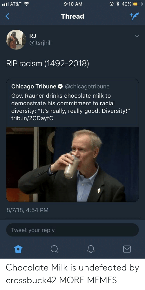 "Chicago, Dank, and Memes: AT&T  9:10 AM  Thread  RJ  @itsrjhill  RIP racism (1492-2018)  Chicago Tribune @chicagotribune  Gov. Rauner drinks chocolate milk to  demonstrate his commitment to racial  diversity: ""It's really, really good. Diversity!""  trib.in/2CDayfC  8/7/18, 4:54 PM  Tweet your reply Chocolate Milk is undefeated by crossbuck42 MORE MEMES"