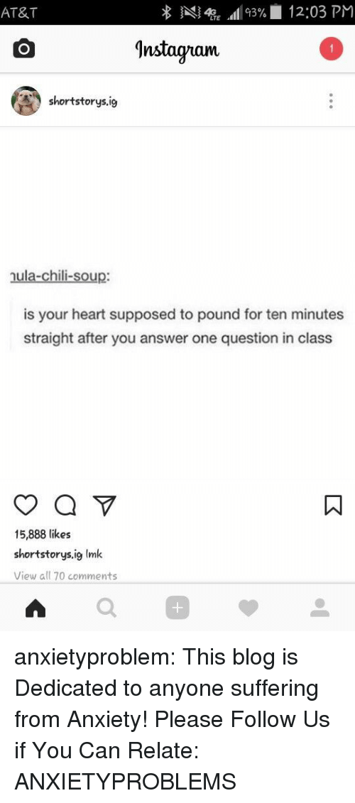 Tumblr, Anxiety, and At&t: AT&T  Al4TE All 93%| 12:03 PM  ^nstagram  shortstorys.ig  nula-chili-soup:  is your heart supposed to pound for ten minutes  straight after you answer one question in class  15,888 likes  shortstorys.ig Imk  View all 70 comments  0 anxietyproblem:  This blog is Dedicated to anyone suffering from Anxiety! Please Follow Us if You Can Relate: ANXIETYPROBLEMS