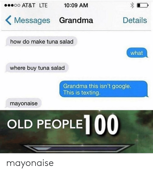 Google, Grandma, and Old People: AT&T LTE  10:09 AM  Messages Grandma  Details  how do make tuna salad  what  where buy tuna salad  Grandma this isn't google.  This is texting.  mayonaise  OLD PEOPLE   mayonaise
