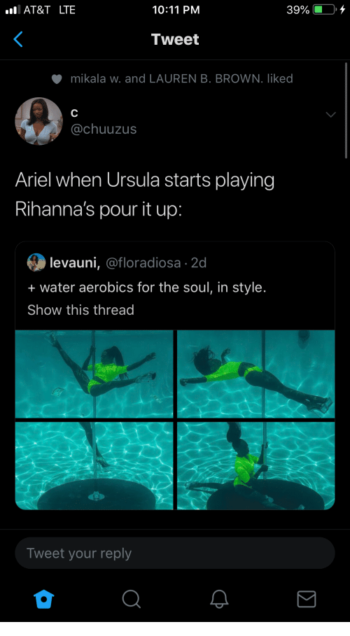 Ariel: AT&T LTE  10:11 PM  39%  Tweet  mikala w. and LAUREN B. BROWN. liked  C  @chuuzus  Ariel when Ursula starts playing  Rihanna's pour it up:  levauni, @floradiosa 2d  + water aerobics for the soul, in style.  Show this thread  Tweet your reply