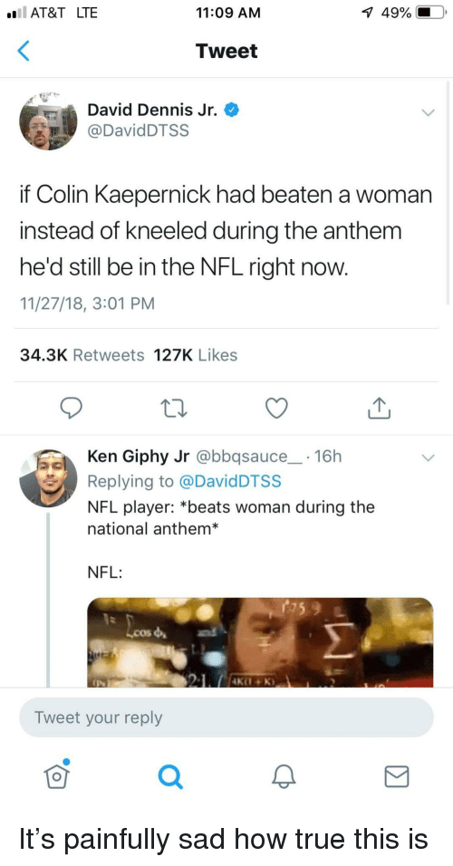 kaepernick: AT&T LTE  11:09 AM  1  49%.  Tweet  David Dennis Jr.  DavidDTSS  if Colin Kaepernick had beaten a woman  instead of kneeled during the anthem  he'd still be in the NFL right now.  11/27/18, 3:01 PM  34.3K Retweets 127K Likes  Ken Giphy Jr @bbqsauce 16h  Replying to @DavidDTSS  NFL player: *beats woman during the  national anthem*  NFL:  Lcos  Tweet your reply  0 It's painfully sad how true this is