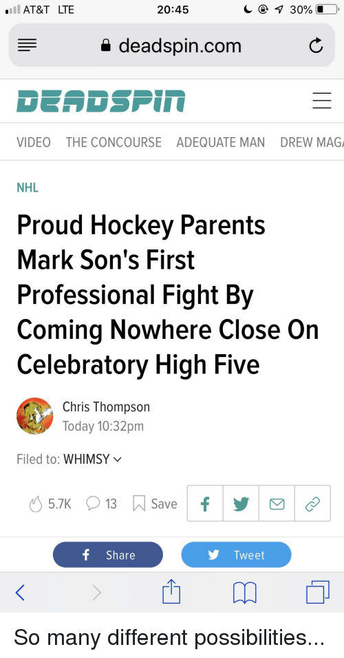 Hockey, National Hockey League (NHL), and Parents: AT&T LTE  20:45  a deadspin.com  VIDEO THE CONCOURSE ADEQUATE MAN DREW MAG  NHL  Proud Hockey Parents  Mark Son's First  Professional Fight By  Coming Nowhere Close On  Celebratory High Five  Chris Thompson  Today 10:32pm  Filed to: WHIMSY  f Share  Tweet
