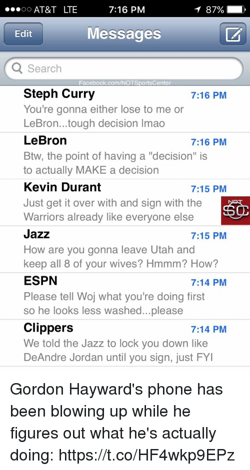 "DeAndre Jordan: AT&T LTE  7:16 PM  Messages  Edit  Search  Facebook.com/NOTSportsCenter  Steph Curry  You're gonna either lose to me or  LeBron...tough decision Imao  LeBron  Btw, the point of having a ""decision"" is  to actually MAKE a decision  Kevin Durant  Just get it over with and sign with the  Warriors already like everyone else  Jazz  How are you gonna leave Utah and  keep all 8 of vour wives? Hmmm? How?  ESPN  Please tell Woj what you're doing first  so he looks less washed...please  Clippers  We told the Jazz to lock you down like  DeAndre Jordan until you sign, just FY  7:16 PM  7:16 PM  7:15 PM  7:15 PM  7:14 PM  7:14 PM Gordon Hayward's phone has been blowing up while he figures out what he's actually doing: https://t.co/HF4wkp9EPz"