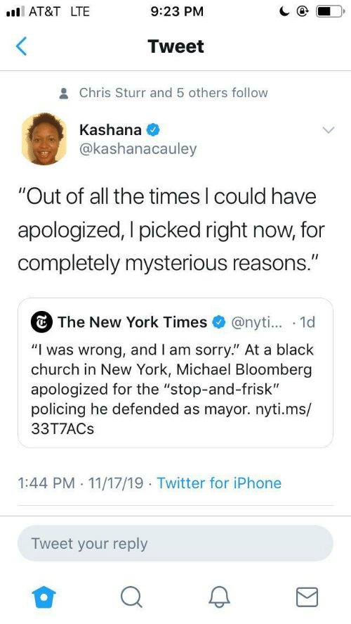 "the times: AT&T LTE  9:23 PM  Tweet  Chris Sturr and 5 others follow  Kashana  @kashanacauley  ""Out of all the times I could have  apologized, I picked right now, for  completely mysterious reasons.""  The New York Times  @nyti... 1d  ""Iwas wrong, and I am sorry."" At a black  church in New York, Michael Bloomberg  apologized for the ""stop-and-frisk""  policing he defended as mayor.nyti.ms/  33T7ACS  1:44 PM 11/17/19 Twitter for iPhone  .  .  Tweet your reply"