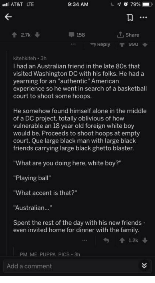 """Washington Dc: AT&T LTE  9:34 AM  2.7k  158  T, Share  Reply T990  kitehkiteh 3h  I had an Australian friend in the late 80s that  visited Washington DC with his folks. He had a  yearning for an """"authentic"""" American  experience so he went in search of a basketball  court to shoot some hoops  He somehow found himself alone in the middle  of a DC project, totally oblivious of how  vulnerable an 18 year old foreign white boy  would be. Proceeds to shoot hoops at empty  court. Que large black man with large black  friends carrying large black ghetto blaster  """"What are you doing here, white boy?""""  """"Playing ball""""  """"What accent is that?""""  Australian...""""  Spent the rest of the day with his new friends  even invited home for dinner with the family  PM ME PUPPA PICS 3h  Add a comment"""