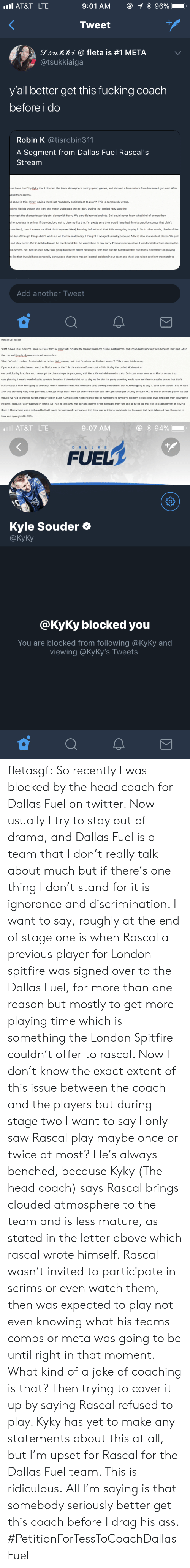 """This Is Ridiculous: AT&T LTE  Tweet  gjunni @ fleta is #1 META  @tsukkiaiga  y'all better get this fucking coach  before i do  Robin K @tisrobin311  A Segment from Dallas Fuel Rascal's  Stream  se I was 'told by Kyky that I clouded the team atmosphere during (past) games, and showed a less mature form because I got mad. After  ded from scrims.  d about is this: (Kyky) saying that I just """"suddenly decided not to play""""? This is completely wrong.  ch vs Florida was on the 11th, the match vs Boston on the 15th. During that period AKM was the  ever got the chance to participate, along with Harry. We only did ranked and etc. So I could never know what kind of comps they  to spectate in scrims. If they decided not to play me like that I'm pretty sure they would have had time to practice comps that didn't  use Genji, then it makes me think that they used Genji knowing beforehand that AKM was going to play it. So in other words, I had no idea  e day. Although things didn't work out on the the match day, I thought it was just unlucky)because AKM is also an excellent player. We just  and play better. But in AKM's discord he mentioned that he wanted me to say sorry. From my perspective, I was forbidden from playing the  in scrims. So I had no idea AKM was going to receive direct messages from fans and be hated like that due to his discomfort on playing  like that I would have personally announced that there was an internal problem in our team and that I was taken out from the match to  Add another Tweet   Dallas Fuel Rascal  """"AKM played Genj in scrims, because I was 'told' by Kyky that I clouded the team atmosphere during (past) games, and showed a less mature form because I got mad. After  that, me and Harryhook were excluded from scrims.  What I'm 'really mad and frustrated about is this: (Kyky) saying that I just """"suddenly decided not to play""""? This is completely wrong  If you look at our schedule our match vs Florida was on the 11th, the match vs Boston on the 15th. During """