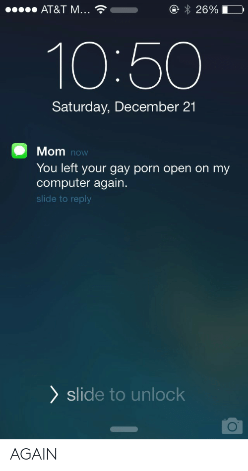 Gay Porn: AT&T M  2690  10:50  Saturday, December 21  Mom  You left your gay porn open on my  computer again.  slide to reply  now  ) slide to unlock AGAIN