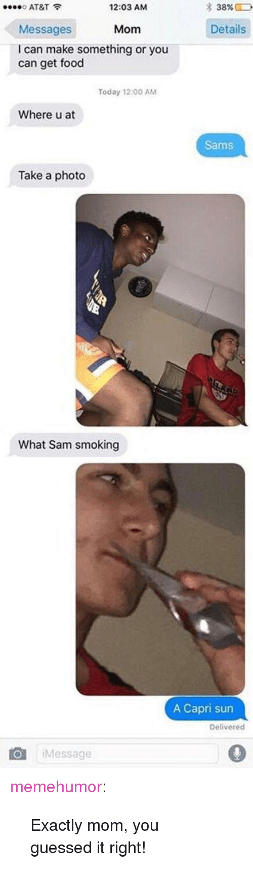 "Sams: AT&T  Messages  I can make something or you  12:03 AM  * 38%  Mom  Details  can get food  Today 12:00 AM  Where u at  Sams  Take a photo  What Sam smoking  A Capri sun  Delivered  Message <p><a href=""http://memehumor.net/post/171842669433/exactly-mom-you-guessed-it-right"" class=""tumblr_blog"">memehumor</a>:</p>  <blockquote><p>Exactly mom, you guessed it right!</p></blockquote>"