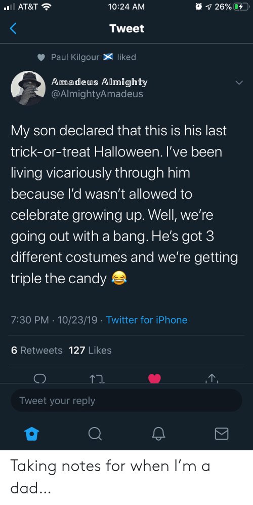 Growing up: AT&T  O 1 26%  10:24 AM  Tweet  Paul KilgourX liked  Amadeus Almighty  @AlmightyAmadeus  My son declared that this is his last  trick-or-treat Halloween. I've been  living vicariously through him  because l'd wasn't allowed to  celebrate growing up. Well, we're  going out witha bang. He's got 3  different costumes and we're getting  triple the candy  7:30 PM 10/23/19 Twitter for iPhone  6 Retweets 127 Likes  Tweet your reply Taking notes for when I'm a dad…