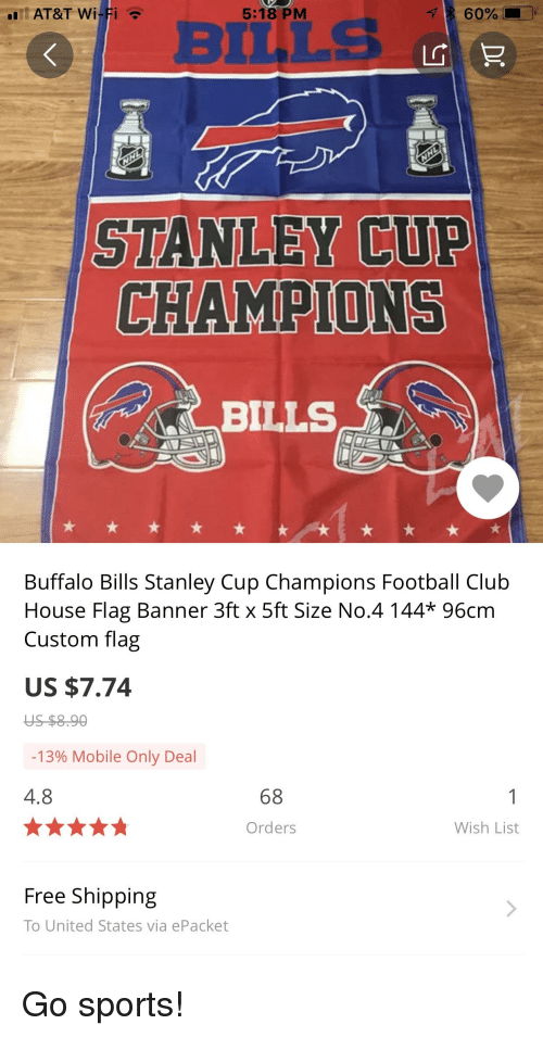 Go Sports: AT&T Wi  5:18 PM  BuuLs  STANLEY CUP  CHAMPIONS  Buffalo Bills Stanley Cup Champions Football Club  House Flag Banner 3ft x 5ft Size No.4 144* 96cm  Custom flag  US $7.74  -1390 Mobile Only Deal  4.8  68  Orders  Wish List  Free Shipping  To United States via ePacket