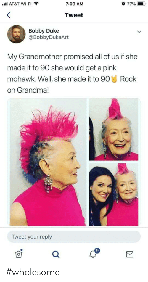 Grandma, At&t, and Duke: AT&T Wi-Fi  o 77%  7:09 AM  Tweet  Bobby Duke  @BobbyDukeArt  My Grandmother promised all of us if she  made it to 90 she would get a pink  mohawk. Well, she made it to 90 Rock  on Grandma!  Tweet your reply #wholesome