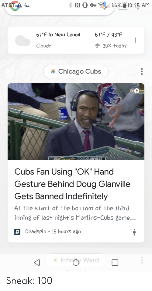 """Chicago, Doug, and Reddit: AT&TA  N OOr친'11 66裆10:25 AM  67 F in New Lenox°F43 F  20% today  Cloudy  * Chicago Cubs  AGO  ONERDOUG GLANVILLE 35s  Cubs Fan Using """"OK"""" Hand  Gesture Behind Doug Glanville  Gets Banned Indefinitely  At the start of the bottom of the third  inning of last night's Marlins-Cubs game...  Deadspin.15 hours ago  Infiny War Sneak: 100"""