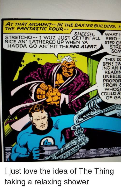 som: AT THAT MOMENT IN THE  THE FANTASTIC FOUR  BAXTER BUILDING,  SHEESH  STRETCHO-- I WUZ JUST GETTIN ALL REED  NICE AN' LATHERED UP WHEN YA  STEP O  STRE  SOM  HADDA GO AN' HIT THE RED ALERT.  THIS IS  BEN! IA  ING ANE  READIN  UNBELIE  PROPOR  FROMS  WHOS  COULD R  OF GA I just love the idea of The Thing taking a relaxing shower