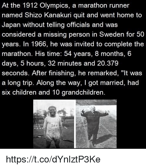 "Missing Person: At the 1912 Olympics, a marathon runner  named Shizo Kanakuri quit and went home to  Japan without telling officials and was  considered a missing person in Sweden for 50  years. In 1966, he was invited to complete the  marathon. His time: 54 years, 8 months, 6  days, 5 hours, 32 minutes and 20.379  seconds. After finishing, he remarked, ""It was  a long trip. Along the way, I got married, had  six children and 10 grandchildren https://t.co/dYnlztP3Ke"