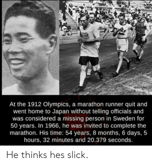 Missing Person: At the 1912 Olympics, a marathon runner quit and  went home to Japan without telling officials and  was considered a missing person in Sweden for  50 years. In 1966, he was invited to complete the  marathon. His time: 54 years, 8 months, 6 days, 5  hours, 32 minutes and 20.379 seconds. He thinks hes slick.