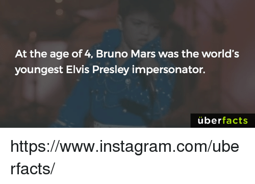 Impersonable: At the age of 4, Bruno Mars was the world's  youngest Elvis Presley impersonator.  uber  facts https://www.instagram.com/uberfacts/