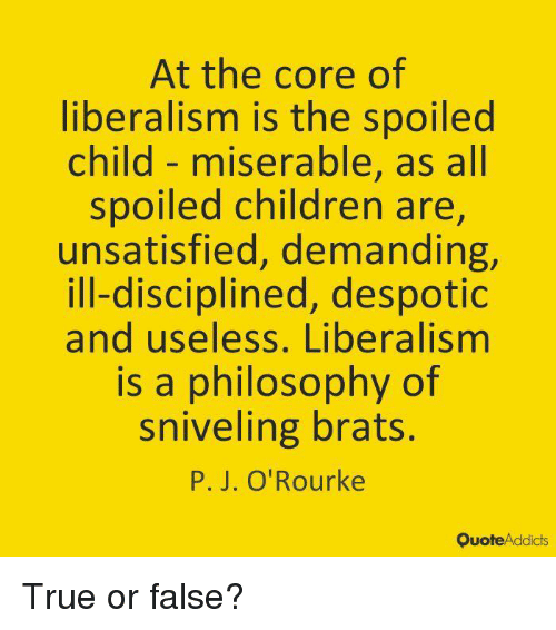 Children, Memes, and True: At the core of  liberalism is the spoilec  child- miserable, as all  spoiled children are,  unsatisfied, demanding,  ill-disciplined, despotic  and useless, Liberalismm  is a philosophy of  sniveling brats.  P. J. O'Rourke  QuoteAddicts True or false?