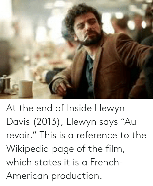 """davis: At the end of Inside Llewyn Davis (2013), Llewyn says """"Au revoir."""" This is a reference to the Wikipedia page of the film, which states it is a French-American production."""