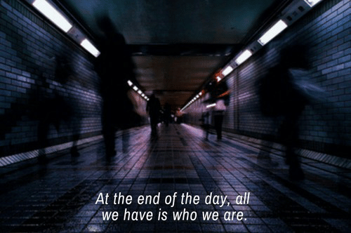 Who, Day, and The End: At the end of the day, aill  we have is who we are