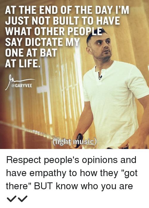 """Life, Memes, and Respect: AT THE END OF THE DAY I'M  JUST NOT BUILT TO HAVE  WHAT OTHER PEOPLE  SAY DICTATE MY  ONE AT BAT  AT LIFE  @GARYVEE  (light music) Respect people's opinions and have empathy to how they """"got there"""" BUT know who you are ✔✔"""