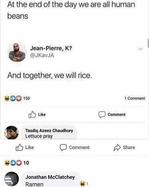Ramen: At the end of the day we are all human  beans  Jean-Pierre, K?  @JKavJA  And together, we will rice.  OO 150  1 Comment  Like  Comment  Tasdiq Azeez Chaudhury  Lettuce pray  Share  Like  Comment  10  Jonathan McClatchey  Ramen  1