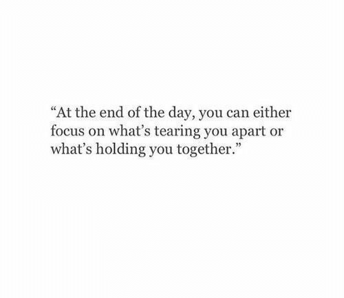 "Apart: ""At the end of the day, you can either  focus on what's tearing you apart or  what's holding you together."""