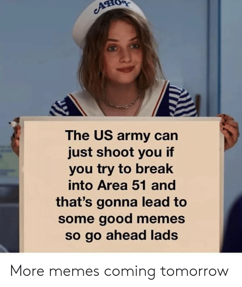 Memes, Reddit, and Army: AT  The US army can  just shoot you if  you try to break  into Area 51 and  that's gonna lead to  some good memes  so go ahead lads More memes coming tomorrow