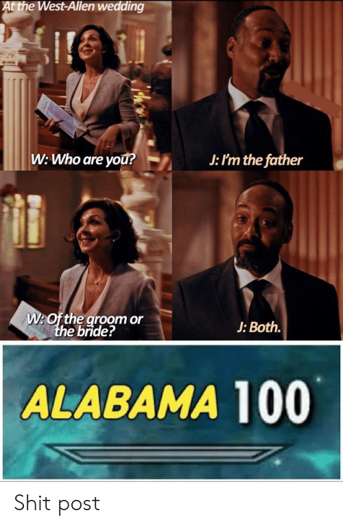 Alabama: At the West-Allen wedding  ire  W: Who are you?  J: I'm the father  W:Of the groom or  the bride?  J: Both.  ALABAMA 100 Shit post