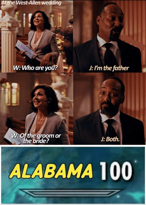the west: At the West-Allen wedding  W: Who are yOu?  J: I'm the father  W:Of the groom or  the bride?  J: Both.  ALABAMA 100