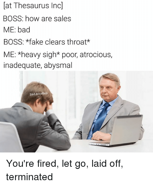 Bad, Fake, and Memes: at Thesaurus Inc  BOSS: how are sales  ME: bad  BOSS: *fake clears throat*  ME: *heavy sigh* poor, atrocious,  inadequate, abysmal  BadJokeBen You're fired, let go, laid off, terminated