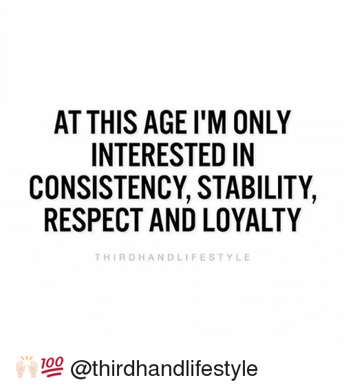 Memes, Respect, and Consistency: AT THIS AGE I'M ONLY  INTERESTED IN  CONSISTENCY, STABILITY,  RESPECT AND LOYALTY  THIRDHANDLIFESTYLE 🙌🏻💯 @thirdhandlifestyle
