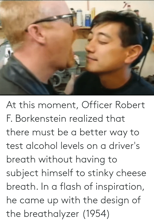 In A Flash: At this moment, Officer Robert F. Borkenstein realized that there must be a better way to test alcohol levels on a driver's breath without having to subject himself to stinky cheese breath. In a flash of inspiration, he came up with the design of the breathalyzer (1954)