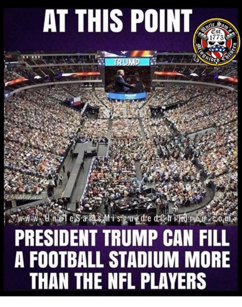 Football, Nfl, and Trump: AT THIS POINT  Est  1775  PRESIDENT TRUMP CAN FILL  A FOOTBALL STADIUM MORE  THAN THE NFL PLAYERS