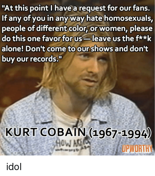 "Upworthy: ""At this point I have a request for our fans.  If any of you in anyway hate homosexuals,  people of differentcolor, or women, please  do this one favor for usleave us the fa*k  alone! Don't come to our shows and dont  buy our records  KURT COBAIN (1967-1994  UPWORTHY idol"