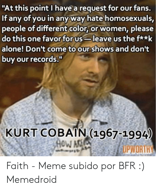 "Faith Meme: ""At this point I have a request for our fans.  If any of you in any way hate homosexuals,  people of different color, or women, please  do this one favor for us-leave us the f**k  alone! Don't come to ourshows and don't  buy our records.""  KURT COBAIN (1967-1994)  OPWORTHY  YMOH Faith - Meme subido por BFR :) Memedroid"