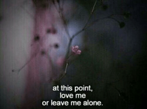Leave Me: at this point,  love me  or leave me alone.