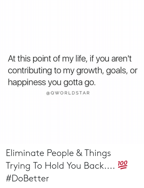 Goals, Life, and Worldstar: At this point of my life, if you aren't  contributing to my growth, goals, or  happiness you gotta go.  @ Q WORLDSTAR Eliminate People & Things Trying To Hold You Back.... 💯 #DoBetter