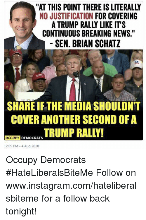 """Instagram, News, and Breaking News: """"AT THIS POINT THERE IS LITERALLY  NO JUSTIFICATION FOR COVERING  A TRUMP RALLY LIKE IT'S  CONTINUOUS BREAKING NEWS.""""  SEN. BRIAN SCHATZ  SHARE IFTHE MEDIA SHOULDNT  COVER ANOTHER SECOND OF A  MOCRSTRUMP RALLY!  OCCUPY  12:09 PM- 4 Aug 2018 Occupy Democrats  #HateLiberalsBiteMe  Follow on www.instagram.com/hateliberalsbiteme for a follow back tonight!"""