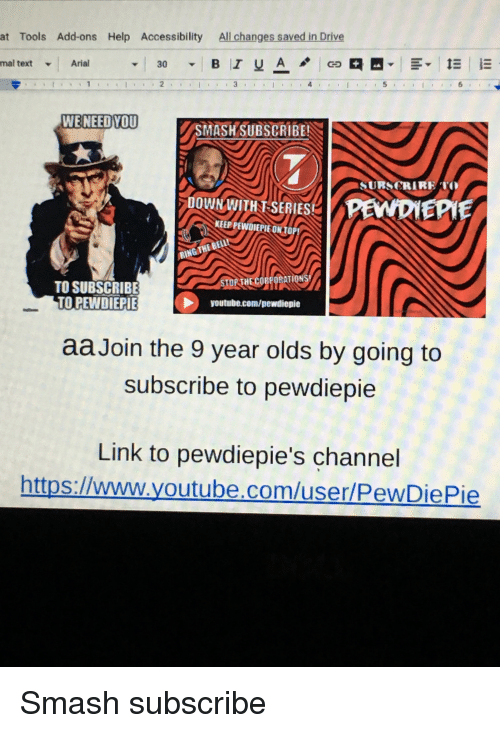 Smashing, youtube.com, and Drive: at  Tools Add-ons Help Accessibility All changes saved in Drive  mal  text-Arial  WENEED YOU  SMASH SUBSCRIBE  URSCRIRE  DOWN WITHT SERIES  KEEP PEWDJEPIE ONTOP!  TO SUBSCRIBE  TO PEWDIEPIE  STORTHECORPORATION  youtube.com/pewdiepie  aa Join the 9 year olds by going to  subscribe to pewdiepie  Link to pewdiepie's channel  https://www.youtube.com/user/PewDiePie