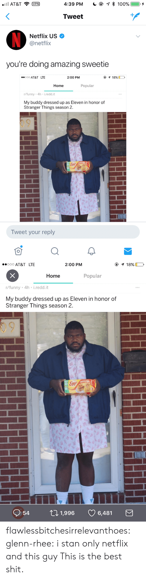 Glenn Rhee: AT&TP  4:39 PM  * 100%  ), +  Tweet  Netflix US  @netflix  you're doing amazing sweetie  000 AT&T LTE  2:00 PM  Home  Popular  r/funny 4h i.redd.it  My buddy dressed up as Eleven in honor of  Stranger Things season 2.  Tweet your reply   ooo AT&T LTE  2:00 PM  Home  Popular  r/funny . 4h-i·reddit  My buddy dressed up as Eleven in honor of  Stranger Things season 2.  09  Q54ロ1,996 6,481 flawlessbitchesirrelevanthoes: glenn-rhee:  i stan only netflix and this guy  This is the best shit.
